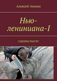 Купить книгу Нью-лениниана-I. Сменим ракурс, автора Алексея Аимина