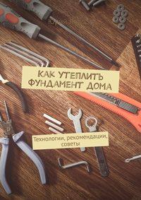 Купить книгу Как утеплить фундамент дома. Технологии, рекомендации, советы, автора Юрия Лаврова