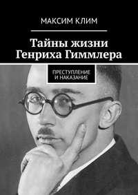 Купить книгу Тайны жизни Генриха Гиммлера. Преступление инаказание, автора Максима Клима