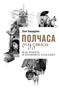 Книга Полчаса музыки. Как понять и полюбить классику - Автор Ляля Кандаурова