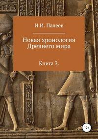 Новая хронология Древнего мира. Книга 3 - Игорь Палеев
