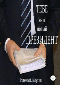 Купить книгу Тебе, наш новый президент, автора Николая Владимировича Лакутина