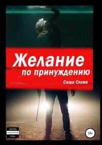 Купить книгу Желание по принуждению, автора Саши Словой