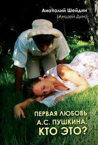 Купить книгу Первая любовь А.С. Пушкина. Кто это?, автора Анатолия Шейдина