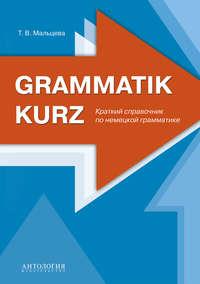Купить книгу Grammatik kurz : Краткий справочник по немецкой грамматике, автора Т. В. Мальцевой