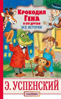 Крокодил Гена и его друзья. Все истории - Эдуард Успенский
