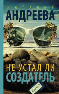 Купить книгу Не устал ли Создатель, автора Натальи Андреевой