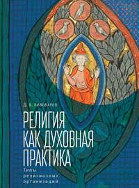 Купить книгу Религия как духовная практика. Типы религиозных организаций, автора Д. В. Пивоварова