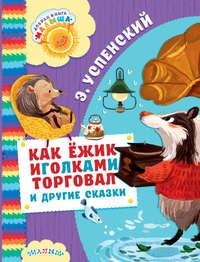 Купить книгу Как ёжик иголками торговал и другие сказки (сборник), автора Эдуарда Успенского