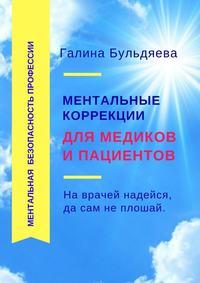 Купить книгу Ментальные коррекции для медиков и пациентов. На врачей надейся, да сам не плошай, автора Галины Феофановны Бульдяевой
