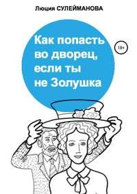 Купить книгу Как попасть во дворец, если ты не Золушка, автора Люции Масходовны Сулеймановой