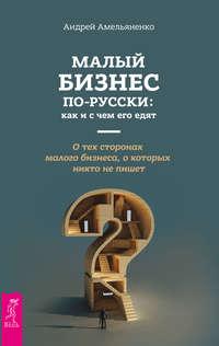 Купить книгу Малый бизнес по-русски: как и с чем его едят, автора Андрея Амельяненко