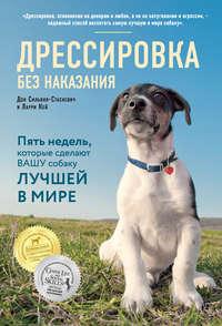 Купить книгу Дрессировка без наказания. Пять недель, которые сделают вашу собаку лучшей в мире, автора Дона Сильвия-Стасиевича
