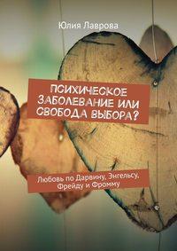 Купить книгу Психическое заболевание или свобода выбора? Любовь поДарвину, Энгельсу, Фрейду иФромму, автора Юлии Лавровой