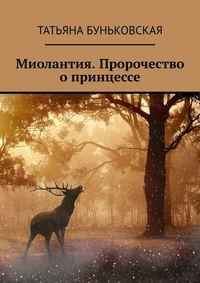 Купить книгу Миолантия. Пророчество о принцессе, автора Татьяны Буньковской