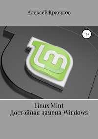 Купить книгу Linux Mint. Достойная замена Windows, автора Алексея Алексеевича Крючкова