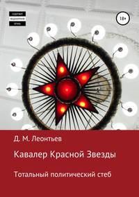 Кавалер Красной Звезды. Тотальный политический стеб - Дмитрий Леонтьев