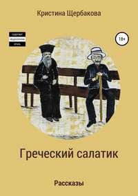 Купить книгу Греческий салатик. Рассказы, автора Кристины Игоревны Щербаковой