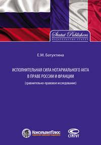 Купить книгу Исполнительная сила нотариального акта в праве России и Франции (сравнительно-правовое исследование), автора Елены Батухтиной