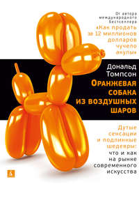 Купить книгу Оранжевая собака из воздушных шаров. Дутые сенсации и подлинные шедевры: что и как на рынке современного искусства, автора Дональда Томпсона