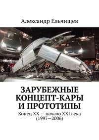 Купить книгу Зарубежные концепт-кары и прототипы. Конец XX – начало XXI века (1997–2006), автора Александра Ельчищева