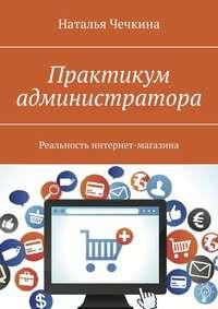 Купить книгу Практикум администратора. Реальность интернет-магазина, автора Натальи Чечкиной