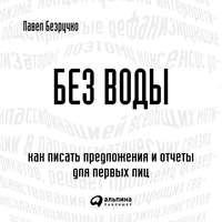 Купить книгу Без воды. Как писать предложения и отчеты для первых лиц, автора Павла Безручко