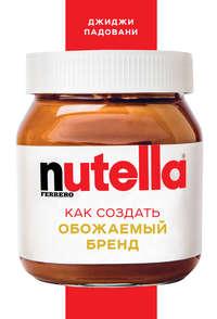 Купить книгу Nutella. Как создать обожаемый бренд, автора Джиджи Падовани