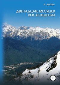 Купить книгу Двенадцать месяцев восхождения, автора Андрея Викторовича Дробота