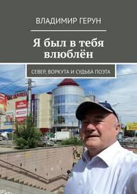 Купить книгу Я был в тебя влюблён. Север, Воркута и судьба поэта, автора Владимира Геруна