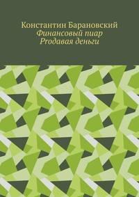 Купить книгу Финансовый пиар. Prодавая деньги, автора Константина Барановского