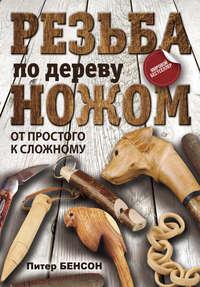 Купить книгу Резьба по дереву ножом. От простого к сложному, автора Питера Бенсона