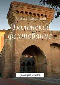 Купить книгу Болонское фехтование. Быстрый старт, автора Алексея Гарагатого