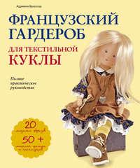 Купить книгу Французский гардероб для текстильной куклы. Полное практическое руководство. Мастер-классы и выкройки, автора Адриенн Броссар