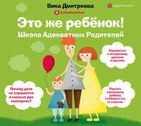 Купить книгу Это же ребенок! Школа адекватных родителей, автора Виктории Дмитриевой