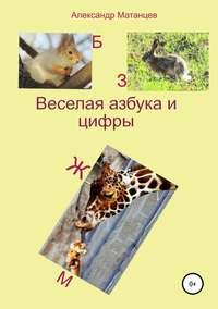 Купить книгу Веселая азбука и цифры, автора Александра Матанцева