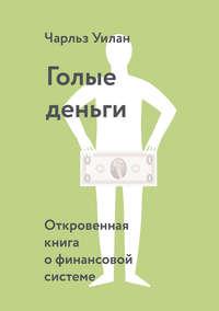 Купить книгу Голые деньги. Откровенная книга о финансовой системе, автора Чарльза Уилана