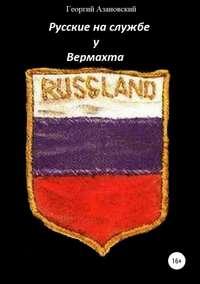 Купить книгу Русские на службе у Вермахта, автора Георгия Александровича Азановского