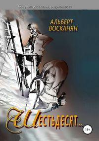 Купить книгу Шестьдесят…, автора Альберта Завеновича Восканяна