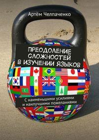 Купить книгу Преодоление сложностей в изучении языков. Снаименьшими усилиями инаилучшими пожеланиями, автора Артёма Челпаченко