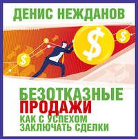 Купить книгу Безотказные продажи: как с успехом заключать сделки, автора Дениса Нежданова
