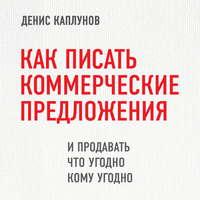 Купить книгу Как писать коммерческие предложения и продавать что угодно кому угодно, автора Дениса Каплунова