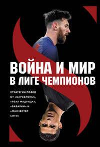 Купить книгу Война и мир в Лиге Чемпионов: стратегия побед от «Барселоны», «Реал Мадрида», «Баварии» и «Манчестер Сити», автора Зиберта Штеффен