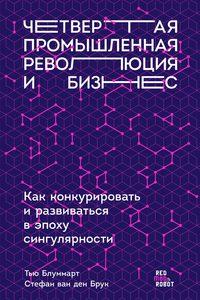Купить книгу Четвертая промышленная революция и бизнес. Как конкурировать и развиваться в эпоху сингулярности, автора Тью Блуммарт