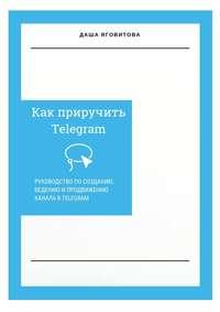 Купить книгу Как приручить Telegram. Руководство по созданию, ведению и продвижению канала в Telegram, автора Даши Яговитовой