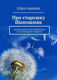 Купить книгу Про старушку Шапошмяк. Сказки для очень взрослых, нежелающих унывать, автора Ольги Макиной