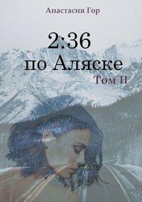 Купить книгу 2:36 по Аляске. Том II, автора Анастасии Гор