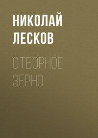 Купить книгу Отборное зерно, автора Н. С. Лескова