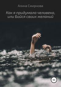Купить книгу Как я придумала человека, или Бойся своих желаний, автора Алины Смирновой
