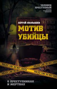Купить книгу Мотив убийцы. О преступниках и жертвах, автора Сергея Познышева